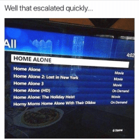 Being Alone, Bruh, and Funny: Well that escalated quickly..  4:02  HOME ALONE  Home Alone  Home Alone 2: Lost in New York  Home Alone 3  Home Alone (HD)  Home Alone: The Holiday Heist  Horny Moms Home Alone With Their Dildos  Movie  Movie  Movie  On Demand  Movie  On Demand  6 items Bruh 😂😂🙈