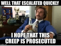 well that escalated quickly: WELL THAT ESCALATED QUICKLY  IHOPETHAT THIS  CREEP IS PROSECUTED  imgflip.conm