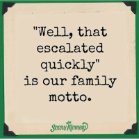 """Something """"escalates"""" on the regular over here 🙄: """"Well, that  escalated  quickly  is our family  motto. Something """"escalates"""" on the regular over here 🙄"""