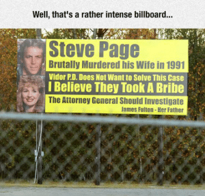 srsfunny:  Trying To Get Things Donehttp://srsfunny.tumblr.com/: Well, that's a rather intense billboard...  Steve Page  Brutally Murdered his Wife in 1991  Vidor P.D. Does Not Want to Solve This Case  I Believe They Took A Bribe  The Attorney General Should Investigate  James Fulton - Her Father srsfunny:  Trying To Get Things Donehttp://srsfunny.tumblr.com/