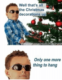 Christmas Memes: Well that's all  the Christmas  decorations up  maizememesready2hagarvest  Only one more  thing to hang
