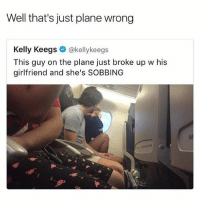 OMGggg season 5 of orange is the new black has gotten leaked!! I'M SHOOK I NEED TO FIND THE LINK: Well that's just plane wrong  Kelly Keegs  @kellykeegs  This guy on the plane just broke up w his  girlfriend and she's SOBBING OMGggg season 5 of orange is the new black has gotten leaked!! I'M SHOOK I NEED TO FIND THE LINK