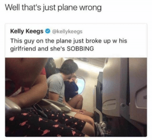 Girlfriend, Plane, and This: Well that's just plane wrong  Kelly Keegs @kellykeegs  This guy on the plane just broke up w his  girlfriend and she's SOBBING