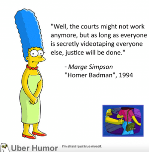 """omg-pictures:  Marge Simpson on the South Carolina police shootinghttp://omg-pictures.tumblr.com: """"Well, the courts might not work  anymore, but as long as everyone  is secretly videotaping everyone  else, justice will be done.""""  - Marge Simpson  """"Homer Badman"""", 1994  813 PA  M Über Humor """"m atraid l just blue myself.  Uber Humor omg-pictures:  Marge Simpson on the South Carolina police shootinghttp://omg-pictures.tumblr.com"""