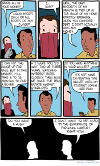 """<p><a href=""""https://omg-images.tumblr.com/post/162641708357/saturday-morning-breakfast-cereal-mugging"""" class=""""tumblr_blog"""">omg-images</a>:</p>  <blockquote><p>Saturday Morning Breakfast Cereal - Mugging</p></blockquote>: WELL, THE VAST  MAJORITY OF MY  WEALTH 1 TIED UP IN  THE VALUE OF MY HOME  STRICTUY SPEAKING,  WHEN YOU CONSIDER  DEST, I DONT ACTUALLY  HAVE ANY  GIMME ALL OF  OUR MONEY!  WHY?  LIQUID ASSETS  ONUV OR AL  ASSETS OF ANY  CLASS?  0MONEY  I CAN PUT THE F I WERE VOU ID DO YOU HAVE ANYTHING  HOUSE UP FOR  SALE, BUT IN THISVEARS, WATCHING I  MARKET, ITLU  TAKE 6 TO 1a  MONTHS TO FINDME ONCE THE REAL  A BUyER  WAIT TWO OR THREE IN yOOR WALLET?  --  INTEREST RATES  CLOSELY THEN MUG  IT'S NOT MINE  IM RENTING THIS  WALLET UNTIL MY  STUDENT LOAN  ARE PAID  ESTATE MARKET  STABILIZES  DO YOU WANT  A HUG?  I DON'T WANT TO GET USED  TO THE EXPERIENCE OF  PERSONAL COMFORT  RIGHT NOw  Gmbc-comics.com <p><a href=""""https://omg-images.tumblr.com/post/162641708357/saturday-morning-breakfast-cereal-mugging"""" class=""""tumblr_blog"""">omg-images</a>:</p>  <blockquote><p>Saturday Morning Breakfast Cereal - Mugging</p></blockquote>"""