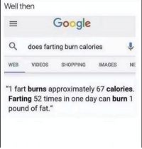 "Funny, Google, and Lol: Well then  Google  Q does farting burn calories  WEBVIDEOS  SHOPPINGIMAGES  NE  ""1 fart burns approximately 67 calories.  Farting 52 times in one day can burn 1  pound of fat."" Tag a farter lol"