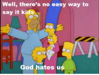 """Memes, Say It, and Miracles: Well, there's no easy way to  say it kids  God hates us (""""Miracle on Evergreen Terrace"""" S9E10)"""