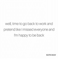 Memes, Well Timed, and Nope: well, time to go back to work and  pretend like missed everyone and  m happy to be back  ELITE DAILY Today is just the biggest nope