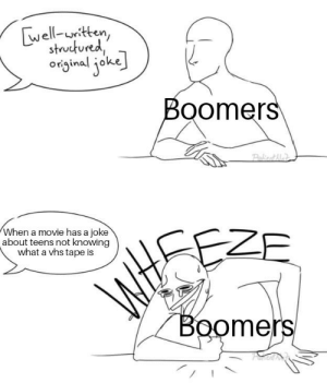 *laughs uncontrollably*: well-uitten,  structured  original joke  Boomers  PakicatAla  When a movie has a joke  about teens not knowing  what a vhs tape is  EZE  WHSE  Boomers  Aver *laughs uncontrollably*