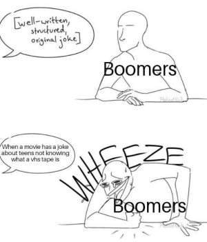 It do be like that: well-uritten,  structured  original joke  Boomers  Pakiont Me  When a movie has a joke  about teens not knowing  what a vhs tape is  EZE  WtSE  Boomers It do be like that
