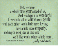 New Year's: Well, we have  a whole new year ahead of us.  And wouldnt it be wonderful  if we could all be a little more gentle  with each other, and a little more loving  have a little more empathy,  and maybe next year at this time  wed like each other a little more...  Judy Garland  Whitten on the wall