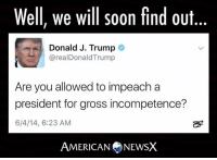 Memes, 🤖, and Answeres: Well, we will soon find out  Donald J. Trump  arealDonald Trump  Are you allowed to impeach a  president for gross incompetence?  6/4/14, 6:23 AM  AMERICAN NEWSX He may answer his own question soon. ~M American News X [JC]
