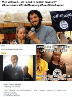 16 year old: how about we improve our planet for future generations. Grown adults: I must attack this child.: Well well well... do I need to explain anymore?  #AnonsKnew #GretaThunberg #DeepStatePuppet  photo.  AWWW POOR LITTLE INNOCENT  LEFT WING POSTER CHILD  Greta Thunberg and George Soros  ALIGNS HERSELF WITH THE ANTIFA  TERRORIST ORGANIZATION  André Buttaz Mitchell  Yesterday at 9:02 PM  THE SWEDISH GIRL WHO SPOKE AT THE CLIMATE CHANGE FAKENESS IS A  CRISIS ACTOR.  16 year old: how about we improve our planet for future generations. Grown adults: I must attack this child.