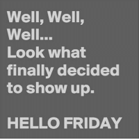 Hello: Well, Well,  Well...  Look what  finally decided  to show up.  HELLO FRIDAY