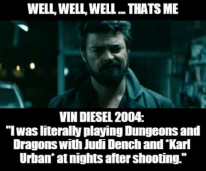 """""""Well, Well, Well. If it ain't the Dame playing with the Boys."""": WELL, WELL WELL  THATS ME  VIN DIESEL 2004:  """"Iwas literally playing Dungeons and  Dragons with Judi Dench and Karl  Urban at nights after shooting."""" """"Well, Well, Well. If it ain't the Dame playing with the Boys."""""""