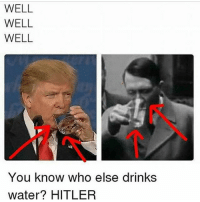 Cats, Crazy, and Dogs: WELL  WELL  WELL  You know who else drinkS  water? HITLEP Swipe left😂DOUBLE TAP❤ follow @codmemenation (Me) for more! 💯Turn on post notifications 💯 ➖➖➖➖➖➖➖➖➖➖➖➖➖➖➖➖➖➖ ✔ Credit: tagged Follow my backup accounts @cod_meme_nation & @animal.angel ➖➖➖➖➖➖➖➖➖➖➖➖➖➖➖➖ ⏬ Hashtags (ignore) ⏬ gaming gamer meme drake dog dogs cat cats trump 2017 battlefield battlefield1 gta gtav gta5 gtavonline comedy savage humor gamers Relatable Hilarious KimKardashian KylieJenner Squad Crazy Omg Epic friendzoned