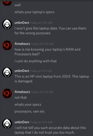 Found this on r/facepalm: well  whats your laptop's specs  unknOwn Today at 11:10 AM  I won't give this laptop data. You can use them  for the wrong purposes.  Amateurz Today at 11:10 AM  how is me knowing your laptop's RAM and  Processors bad?  I cant do anything with that  unknOwn Today at 11:11 AM  This is an HP mini laptop from 2003. This laptop  is damaged.  Amateurz Today at 11:12 AM  not that  whats your specs  processors,ram etc  unknOwn Today at 11:13 AM  I will not tell you such accurate data about this  laptop that I do not trust you too much. Found this on r/facepalm