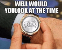 Would You Look At That: WELL WOULD  YOULOOK AT THE TIME