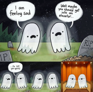 A good pun and a nice ghost: Well  you shoule  get  am  into an  elevator...  feeling Sad  RIP  RIP  SOCIETY  IP  to lift  your spirits! A good pun and a nice ghost