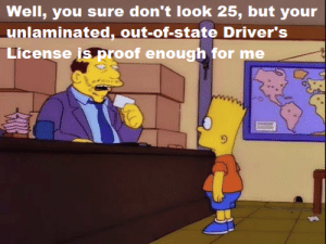 drivers license: Well, you sure don't look 25, but your  unlaminated, out-of-state Driver's  License is proof enough for me