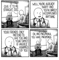 Family, Friends, and Memes: WELL, YOURE ALREADY  GIVE IT TO ME  STRAIGHT, DOC  THIRTY AND  YOU'VE BARELY  |ACCOMPLISHED  ANYTHING  YOUR FRIENDS ONLY  PRETEND TO OH, AND PNEUMONIA  LIKE YOU AND YOU HAVE PNEUMONIA  YOUR FAMILY  IS VAGUEL  ASHAMED  OF YOU (artist: @jakelikesonions) 🗿🗿🗿