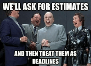 My (and your) bosses/pms: WELLASK FOR ESTIMATES  AND THEN TREAT THEM AS  DEADLNES My (and your) bosses/pms