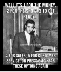 Thank you...thank you very much.  #UnKNOWN_PUNster: WELLIT'S 1 FOR THE MONEY,  2 FOR THE SHOW#3 TO GET  READY  UnKNOWN PUNster @2018  4 FOR SALES, 5 FOR CUSTOMER  SERVICE, OR PRESS 6 TO HEAR  THESE OPTIONS AGAIN Thank you...thank you very much.  #UnKNOWN_PUNster