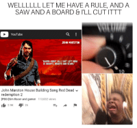 Reddit, Saw, and youtube.com: WELLLLLL LET ME HAVE A RULE, AND A  SAW AND A BOARD & I'LL CUTITTT  YouTube  JOHN MARSTON  GUESS ABOUT ALL I GOT LEFT NOu  IS DOUBTS. DOUBTS AND SCARS  John Marston House Building Song Red Dead ﹀  redemption 2  [PBSrjSim Racer and gamer 113,032 views  2.9K  1 26