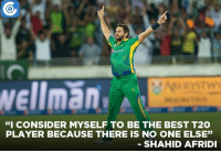 """Shahid Afridi rates himself as the best T20 player.: Wellman  """"I CONSIDER MYSELF TO BE THE BEST T2O  PLAYER BECAUSE THERE IS NO ONE ELSE""""  SHAHID AFRIDI Shahid Afridi rates himself as the best T20 player."""