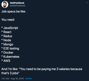 "Programmer Job Specs: WellPaidGeek  @WellPaidGeek  Job specs be like:  You need  *JavaScript  React  *Redux  Node  *Mongo  *E2E testing  *Docker  Kubernetes  *AWS  And I'm like: ""You need to be paying me 3 salaries because  that's 3 jobs""  1:01 AM Aug 18, 2019 Buffer Programmer Job Specs"