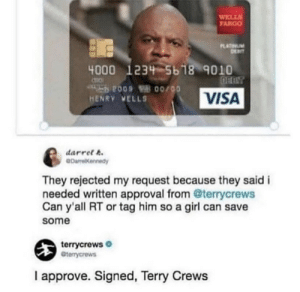 .: WELLS  TARGO  PLATINUM  DEIT  4000 1234 5618 9010  OFBIT  009 B 00/00  HENRY VELLS  VISA  darret t.  eDarelKennedy  They rejected my request because they said i  needed written approval from @terrycrews  Can y'all RT or tag him so a girl can save  some  terrycrews O  Cterrycrews  I approve. Signed, Terry Crews .