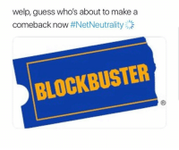 """Blockbuster, Memes, and Guess: welp, guess who's about to make a  comeback now #NetNeutrality:14  BLOCKBUSTER <p>No buffering at Blockbuster via /r/memes <a href=""""http://ift.tt/2o8l9NF"""">http://ift.tt/2o8l9NF</a></p>"""