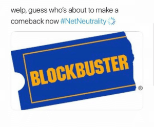 Blockbuster, Dank, and Funny: welp, guess who's about to make a  comeback now #NetNeutrality  BLOCKBUSTER LoL funny meme by Phazoncreeper987 FOLLOW 4 MORE MEMES.