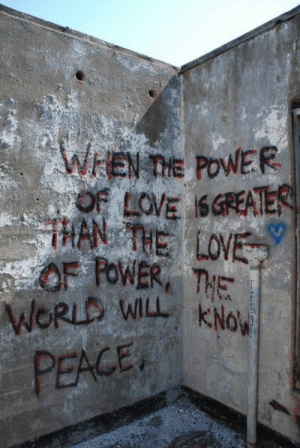 """When the power of love is greater than the love of power, the world will know peace"". #graffiti #quote: WEN TIE POWER  OF LOVE SGREATER  HAN THE LOVE  OF FOWER THE  WORLD WILL KNo  PEACE ""When the power of love is greater than the love of power, the world will know peace"". #graffiti #quote"