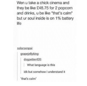 "Language: Wen u take a chick cinema and  they be like £48.75 for 2 popcorn  and drinks, u be like that's calm""  but ur soul inside is on 1% battery  life  solarsenpai  grapejellyking  dogpetter420  What language is this  idk but somehow i understand it  that's calm Language"