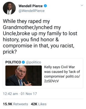 Nah it was both sides by Evanescent87 FOLLOW HERE 4 MORE MEMES.: Wendell Pierce  @WendellPierce  While they raped my  Grandmother,lynched my  Uncle,broke up my family to lost  history, you find honor &  compromise in that, you racist,  prick?  POLITIC0Φ @politico  Kelly savs Civil War  was caused by 'lack of  compromise' politi.co/  12:42 am 01 Nov 17  15.9K Retweets 42K Likes Nah it was both sides by Evanescent87 FOLLOW HERE 4 MORE MEMES.