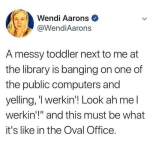 "Computers, Library, and Office: Wendi Aarons  @WendiAarons  A messy toddler next to me at  the library is banging on one of  the public computers and  yelling, 'l werkin'! Look ah mel  werkin'!"" and this must be what  it's like in the Oval Office."