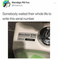 Life, Memes, and American: Wendigo PB Fox  @tmaxxnc  Somebody waited their whole life to  write this serial number  American Standard  Style That Works Better  SERIAL# :  4U2PN2 Dammit