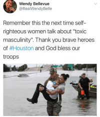 """(GC): Wendy Bellevue  @RealWendyBelle  Remember this the next time self-  righteous women talk about """"toxic  masculinity"""". Thank you brave heroes  of #Houston and God bless our  troops (GC)"""