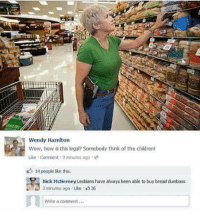 Lol: Wendy Hazelton  Wow, how is this legal? Somebody think of the children!  Like Comment 9 itinutes ago M  14 people like this.  Nick Mdierney Lesbians have always been able to buy bread dumbass  2 minutes ago uke 36  Write a comment... Lol