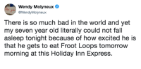 "Bad, Fall, and Express: Wendy Molyneux  @WendyMolyneux  There is so much bad in the world and yet  my seven year old literally could not fall  asleep tonight because of how excited he is  that he gets to eat Froot Loops tomorrow  morning at this Holiday Inn Express. <p>Wholesome? via /r/wholesomememes <a href=""https://ift.tt/2zxARrs"">https://ift.tt/2zxARrs</a></p>"
