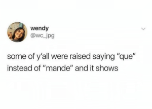 "Yupppp: wendy  @wc jpg  some of y'all were raised saying ""que""  instead of ""mande"" and it shows Yupppp"