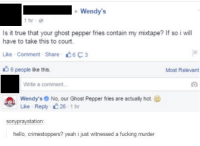 ghost peppers: Wendy's  1 hr  Is it true that your ghost pepper fries contain my mixtape? If so i will  have to take this to court.  Like Comment Share C6F3  6 people lke this.  Most Relevant  Write a comment...  Wendy's No, our Ghost Pepper fries are actualy hot.  Like Reply 26 1 hr  sony raystation  hello, crimestoppers? yeah i just witnessed a fucking murder