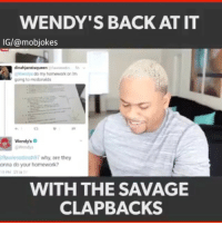 @wendys your a savage! 😂 (YT: Alonzo Lerone) Backup: @bitchpride: WENDY'S BACK AT IT  IG/@mobjokes  Wendy do my homework or im  going to mcdonalds  Wendy's  flawlessdinah97 why, are they  onna do your homework?  WITH THE SAVAGE  CLAPBACKS @wendys your a savage! 😂 (YT: Alonzo Lerone) Backup: @bitchpride