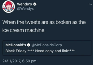 Black Friday, Dank, and Friday: Wendy's e  @Wendys  When the tweets are as broken as the  ce cream machine.  McDonald's  Black Friday  @McDonaldsCorp  Need copy and link****  24/11/2017, 6:59 pm meirl by akmal2901 MORE MEMES