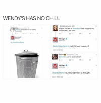 Food, No Chill, and Wendys: WENDY'S HAS NO CHILL  sophiesphoenix 22h  Mika  Linkedshew Flake  why do y'all eat at  Gwendys? their nuggets and  IPWendys can you find me the nearest  burgers ain't shit smh.  Mcdonalds?  t R, 83  Wendy's  Wendy's  @Wendys  inkedSnow Flake  @sophiesphoenix delete your account  1/3/17, 10:38 AM  phono (aceo phono -22h  @Wendys you're food is trash  321  t 276  Wendy's  @Wendys  @ceophono No, your opinion is though  1/317, 11:04 AM I MEAN. @alllyy.y