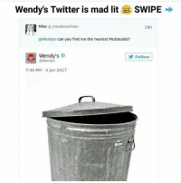 Bad, Cats, and Crazy: Wendy's Twitter is mad lit  SWIPE  Mika  G inked Snow Flake  18h  Wendys can you find me the nearest Mcdonalds?  Wendy's  Follow  @Wendys  7:44 PM 3 Jan 2017 Wendy's Twitter owner is mad savage😂 follow @codmemenation (me) for more! Like for good luck👊 ignore for bad luck😩 Tag a friend😎👍 ➖➖➖➖➖➖➖➖➖➖➖➖➖➖➖➖➖✔ Credit: unknown DM for credit Follow my backup accounts @cod_meme_nation & @animal.angel ➖➖➖➖➖➖➖➖➖➖➖➖➖➖➖ ⏬ Hashtags (ignore) ⏬ cod game gaming gamer meme drake dog dogs cat cats trump 2017 battlefield battlefield1 gta gtav gta5 gtavonline comedy savage humor gamers Relatable Hilarious KimKardashian KylieJenner Squad Crazy Omg Epic