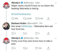 Fast Food, Food, and Memes: Wendy's@Wendys 24m  Might need a Scott Frosty to ice down the  beating Nebraska is taking.  #FreshFanReaction  0485 t. 3,308 096,128  Barbara Rubin @bcrubin1 7m  Not smart @Wendys - Nebraska fans eat  fast food too  3  Wendy's @Wendys 6m  joke  3  Pretty sure they also know how to take a  O126 Wendy is a savage. Merica.