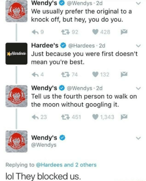 Lol, Memes, and Wendys: Wendy's@Wendys 2d  We usually prefer the original to a  knock off, but hey, you do you.  992 428  Hardee's@Hardees 2d  Just because you were first doesn't  mean you're best.  Hardees  Wendy's@Wendys 2d  Tell us the fourth person to walk on  the moon without googling it.  h23 451 1,343  Wendy's  @Wendys  Replying to @Hardees and 2 others  lol They blocked us. Wendys strikes again via /r/memes https://ift.tt/2A8FxB7