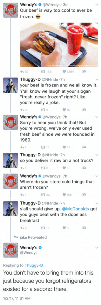 """Beef, Beef, and Dope: Wendy's  @Wendys 3d  Our beef is way too cool to ever be  frozen.  Fresh beef available in t  contiguous U.S., Alaska and Can  1,194  4h 62  Thuggy-D  @NHride 7h  your beef is frozen and we all know it  Y'all know we laugh at your slogan  """"fresh, never frozen"""" right? Like  you're really a joke  15   Wendy's  @Wendys  Sorry to hear you think that! But  you're wrong, we've only ever used  fresh beef since we were founded in  1969  15  Thuggy-D  @NHride 7h  so you deliver it raw on a hot truck?  Wendy's  @Wendys  7h  Where do you store cold things that  aren't frozen?  106   Thuggy-D  @NHride 7h  y'all should give up. @McDonalds got  beat with the dope ass  breakfast  12  jake Retweeted  AA Wendy's  @Wendys  Replying to Thuggy-D  You don't have to bring them into this  just because you forgot refrigerators  existed for a second there  1/2/17, 11:31 AM 2017 IS AMAZING ALREADY"""